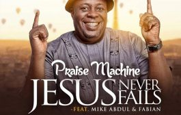 Music: Praise Machine — Jesus Never Fails Ft Mike Abdul x Fabian [Prod. By Wole Oni]